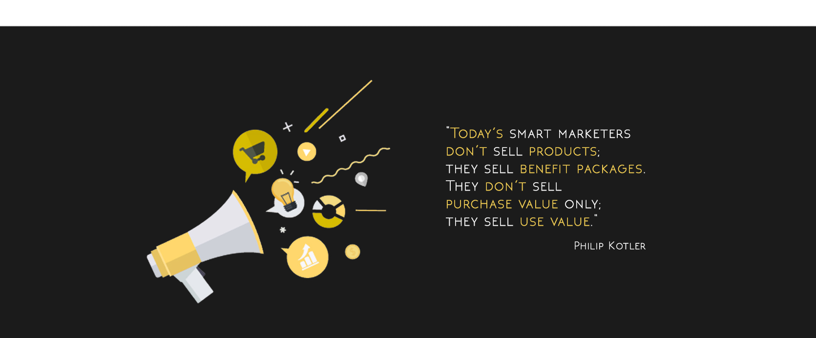 Today's smart marketers don't sell products; they sell benefit packages. They don't sell purchase value only; they sell use value.